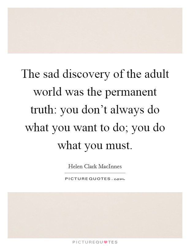 The sad discovery of the adult world was the permanent truth: you don't always do what you want to do; you do what you must Picture Quote #1