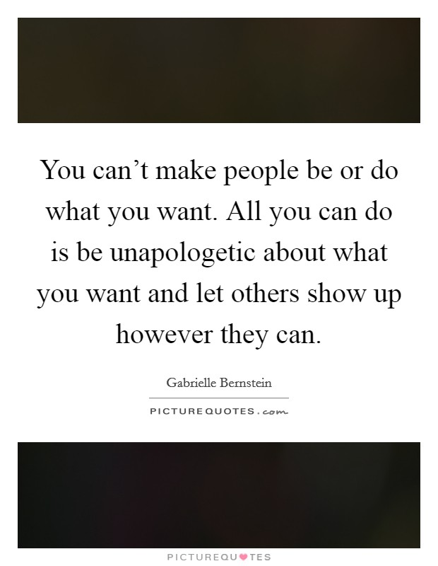 You can't make people be or do what you want. All you can do is be unapologetic about what you want and let others show up however they can Picture Quote #1