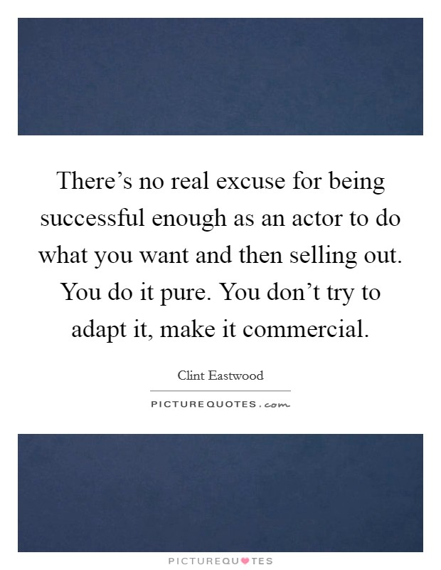 There's no real excuse for being successful enough as an actor to do what you want and then selling out. You do it pure. You don't try to adapt it, make it commercial Picture Quote #1