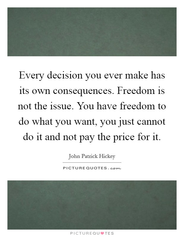 Every decision you ever make has its own consequences. Freedom is not the issue. You have freedom to do what you want, you just cannot do it and not pay the price for it Picture Quote #1