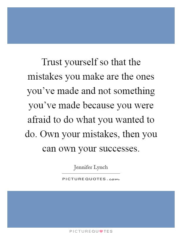 Trust yourself so that the mistakes you make are the ones you've made and not something you've made because you were afraid to do what you wanted to do. Own your mistakes, then you can own your successes Picture Quote #1