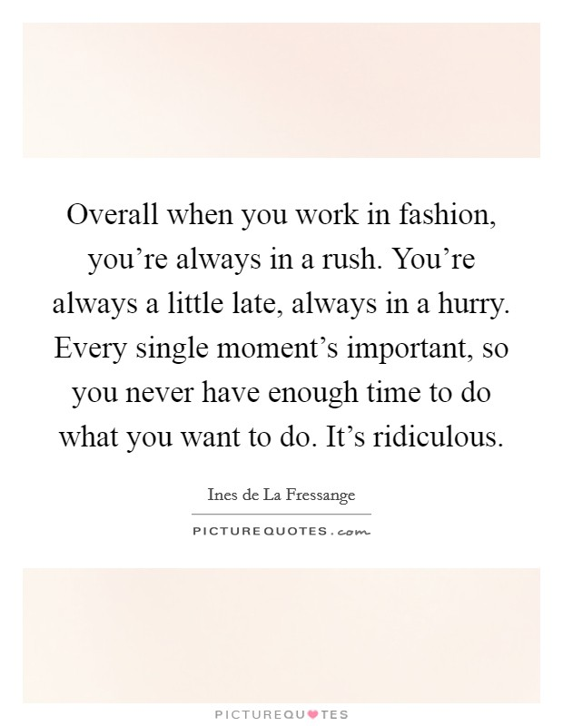 Overall when you work in fashion, you're always in a rush. You're always a little late, always in a hurry. Every single moment's important, so you never have enough time to do what you want to do. It's ridiculous Picture Quote #1