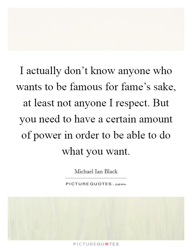 I actually don't know anyone who wants to be famous for fame's sake, at least not anyone I respect. But you need to have a certain amount of power in order to be able to do what you want Picture Quote #1