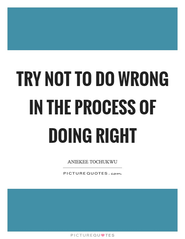 Try not to do wrong in the process of doing right Picture Quote #1