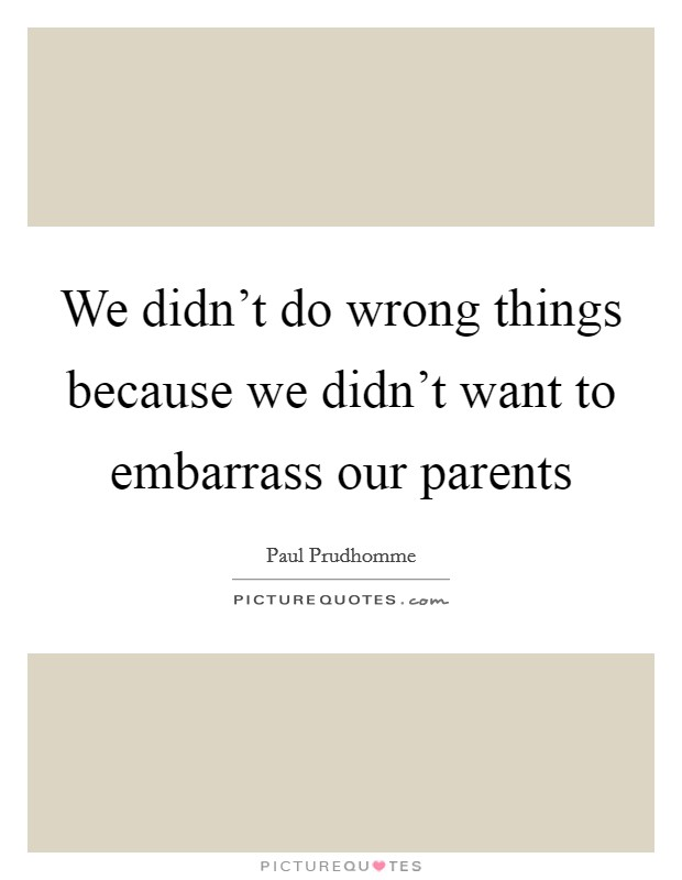 We didn't do wrong things because we didn't want to embarrass our parents Picture Quote #1