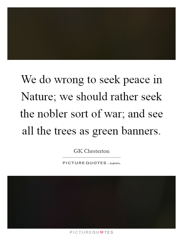 We do wrong to seek peace in Nature; we should rather seek the nobler sort of war; and see all the trees as green banners Picture Quote #1