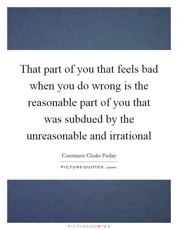 That part of you that feels bad when you do wrong is the reasonable part of you that was subdued by the unreasonable and irrational Picture Quote #1