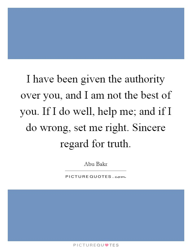 I have been given the authority over you, and I am not the best of you. If I do well, help me; and if I do wrong, set me right. Sincere regard for truth Picture Quote #1