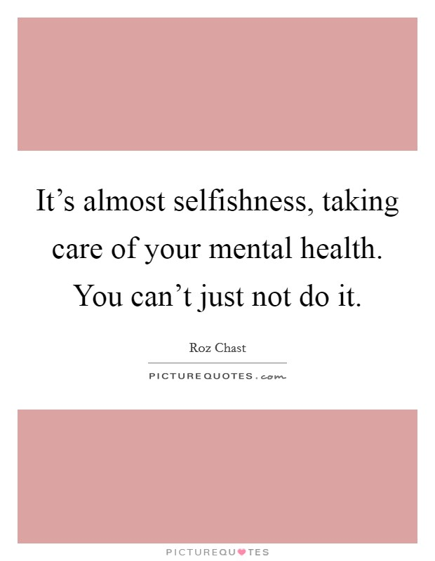 It's almost selfishness, taking care of your mental health. You can't just not do it Picture Quote #1