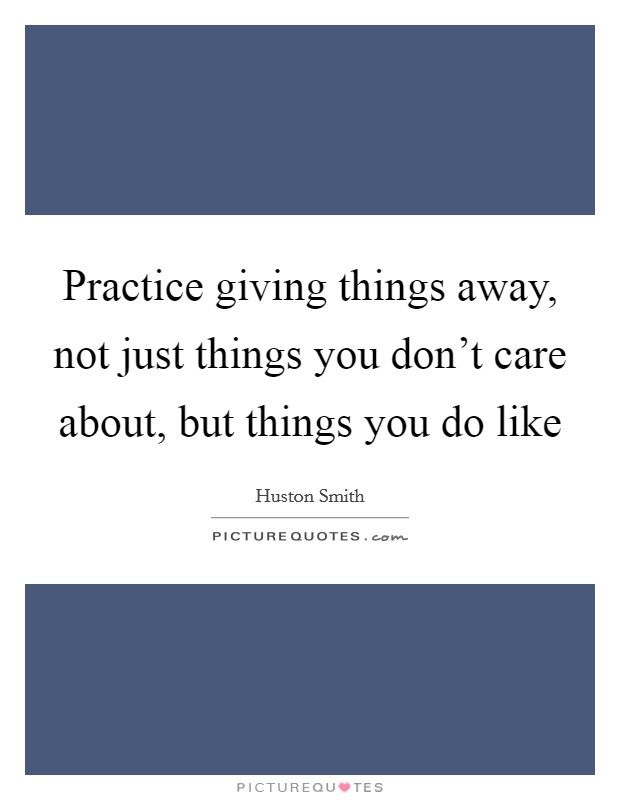 Practice giving things away, not just things you don't care about, but things you do like Picture Quote #1