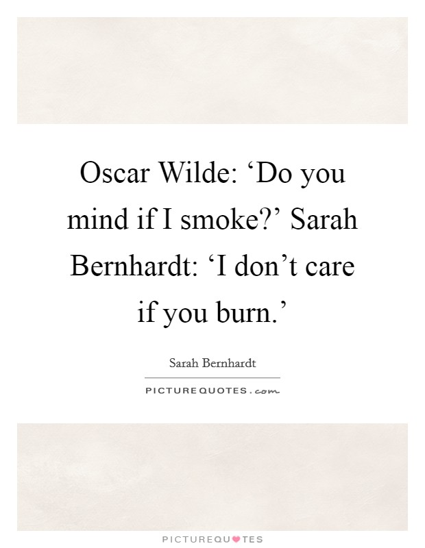 Oscar Wilde: 'Do you mind if I smoke?' Sarah Bernhardt: 'I don't care if you burn.' Picture Quote #1