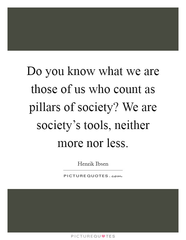 Do you know what we are those of us who count as pillars of society? We are society's tools, neither more nor less Picture Quote #1