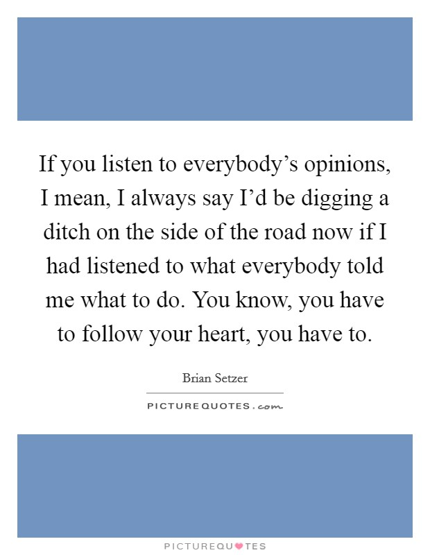 If you listen to everybody's opinions, I mean, I always say I'd be digging a ditch on the side of the road now if I had listened to what everybody told me what to do. You know, you have to follow your heart, you have to Picture Quote #1