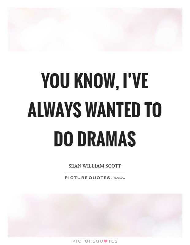 You know, I've always wanted to do dramas Picture Quote #1