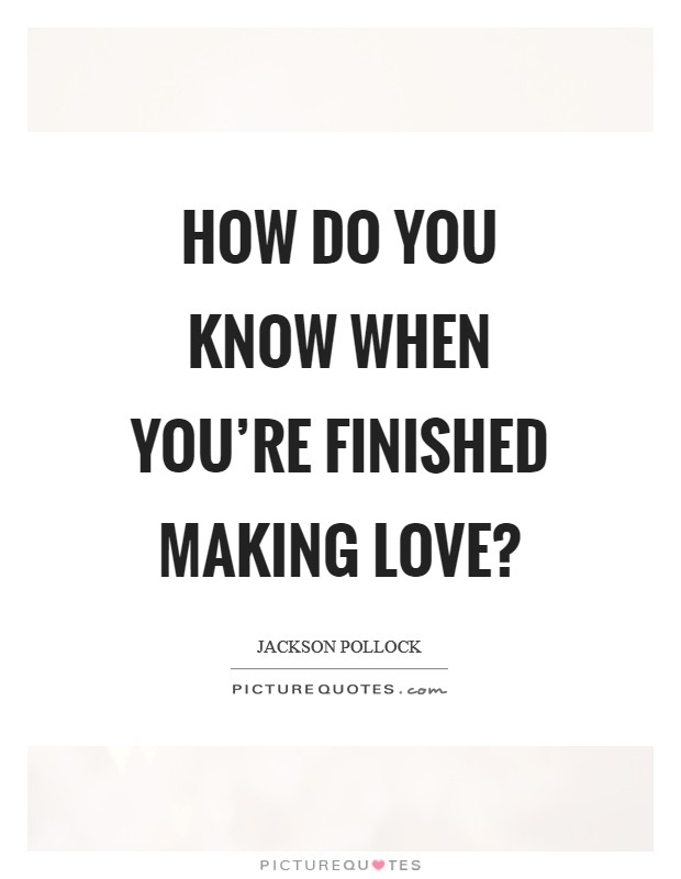 How do you know when you're finished making love? Picture Quote #1