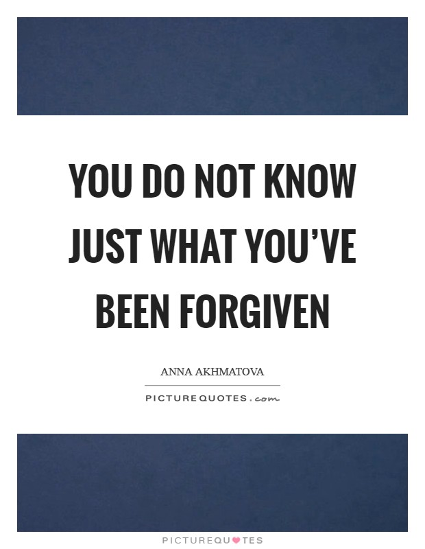 You do not know just what you've been forgiven Picture Quote #1
