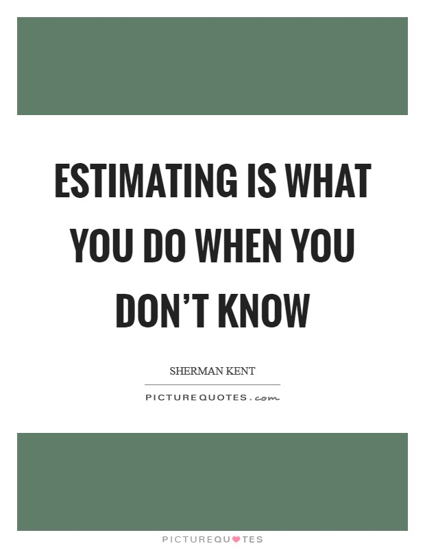 Estimating is what you do when you don't know Picture Quote #1