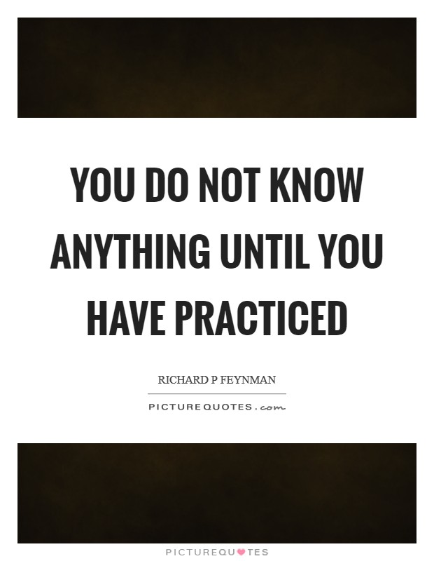 You do not know anything until you have practiced Picture Quote #1