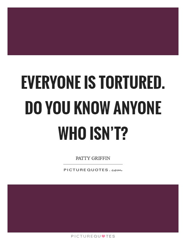 Everyone is tortured. Do you know anyone who isn't? Picture Quote #1