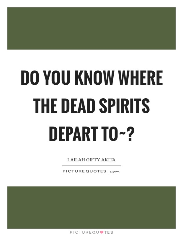 Do you know where the dead spirits depart to~? Picture Quote #1