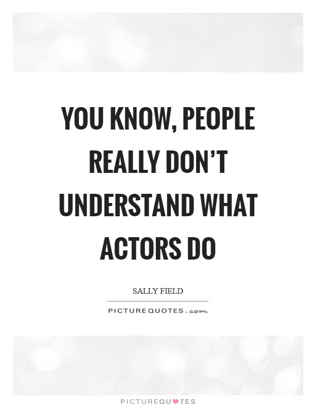 You know, people really don't understand what actors do Picture Quote #1