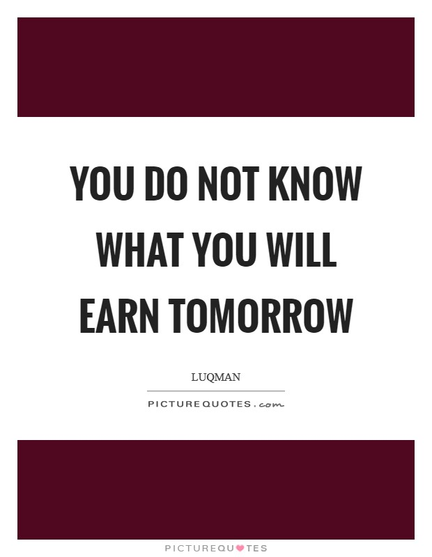 You do not know what you will earn tomorrow Picture Quote #1