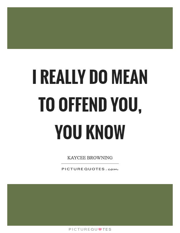I really do mean to offend you, you know Picture Quote #1