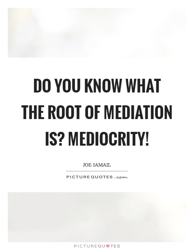 Do you know what the root of mediation is? Mediocrity! Picture Quote #1