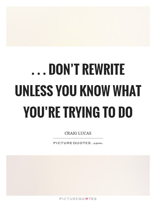 . . . don't rewrite unless you know what you're trying to do Picture Quote #1