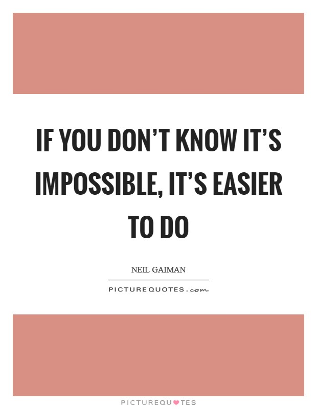 If you don't know it's impossible, it's easier to do Picture Quote #1