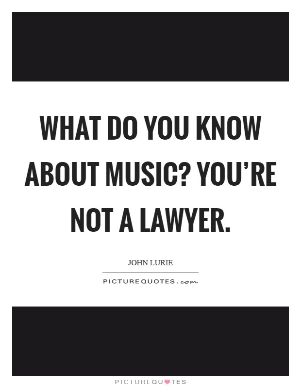 What do you know about music? You're not a lawyer Picture Quote #1