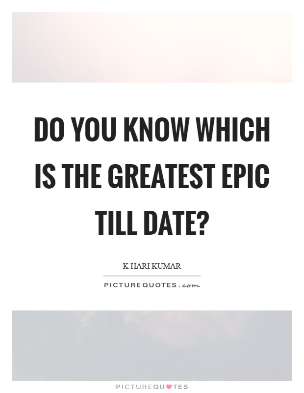 Do you know which is the greatest epic till date? Picture Quote #1