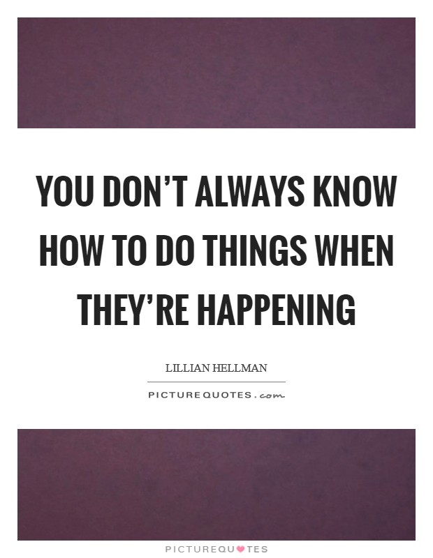 You don't always know how to do things when they're happening Picture Quote #1