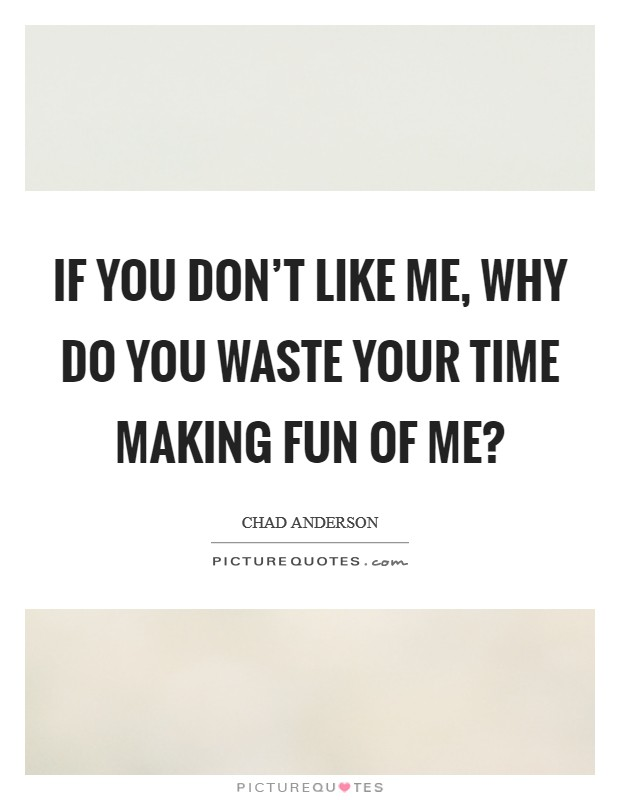 If you don't like me, why do you waste your time making fun of me? Picture Quote #1