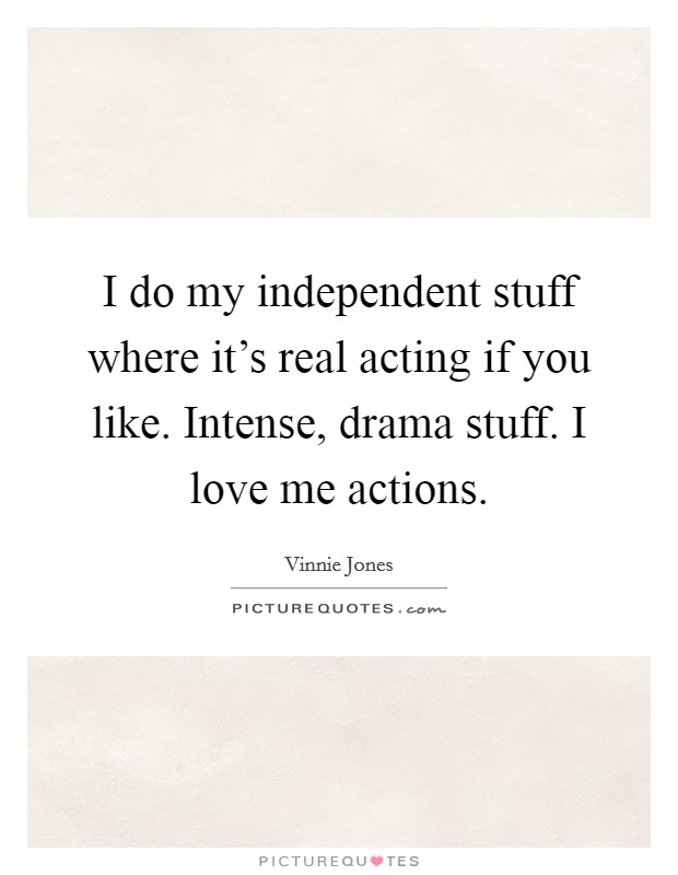 I do my independent stuff where it's real acting if you like. Intense, drama stuff. I love me actions Picture Quote #1