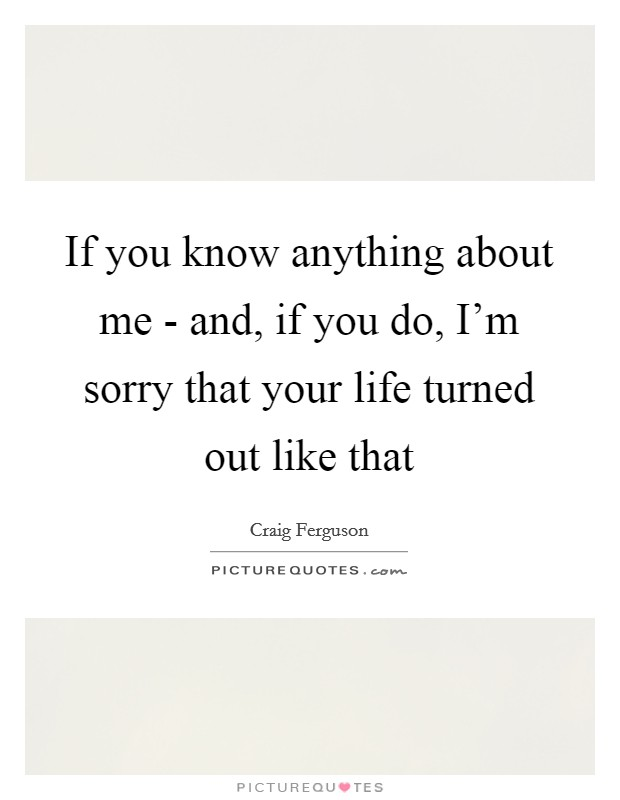 If you know anything about me - and, if you do, I'm sorry that your life turned out like that Picture Quote #1