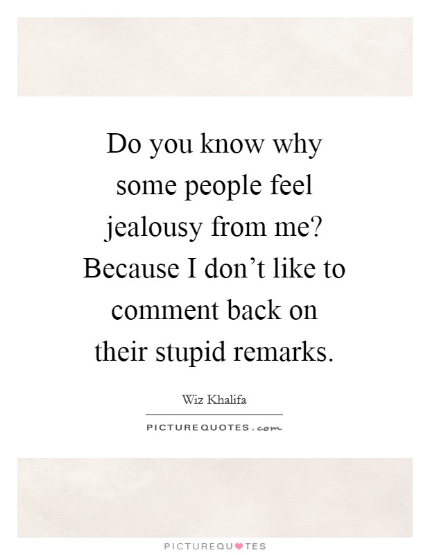 Do you know why some people feel jealousy from me? Because I don't like to comment back on their stupid remarks Picture Quote #1