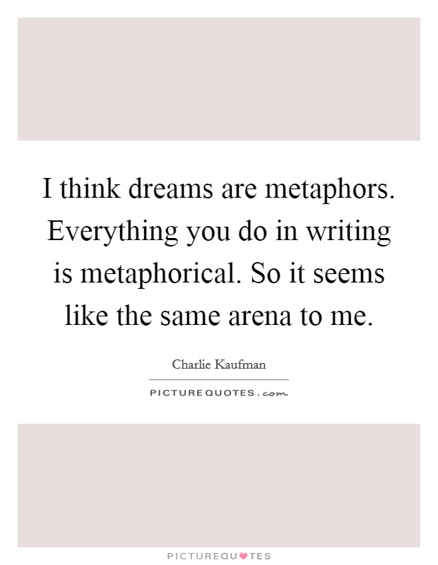 I think dreams are metaphors. Everything you do in writing is metaphorical. So it seems like the same arena to me Picture Quote #1