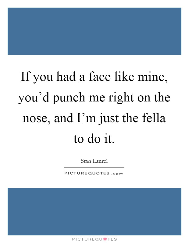 If you had a face like mine, you'd punch me right on the nose, and I'm just the fella to do it Picture Quote #1