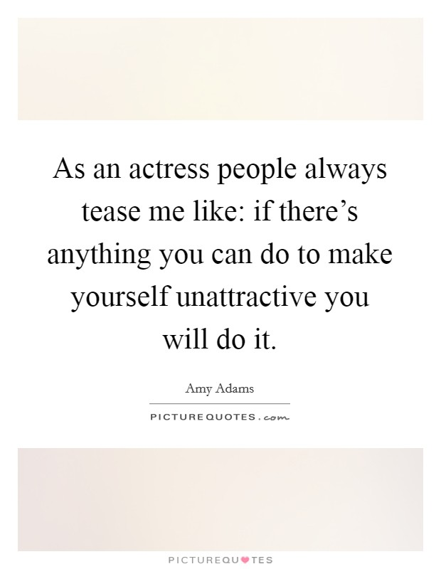 As an actress people always tease me like: if there's anything you can do to make yourself unattractive you will do it Picture Quote #1