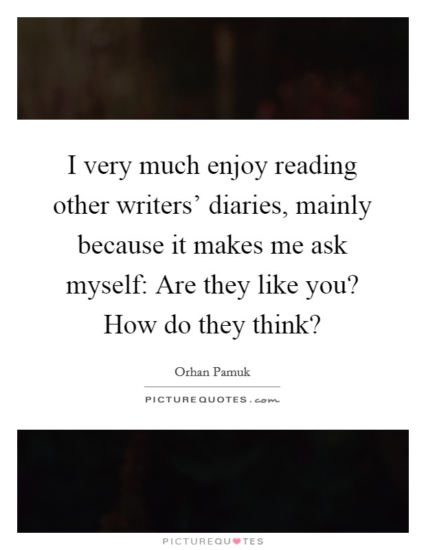 I very much enjoy reading other writers' diaries, mainly because it makes me ask myself: Are they like you? How do they think? Picture Quote #1