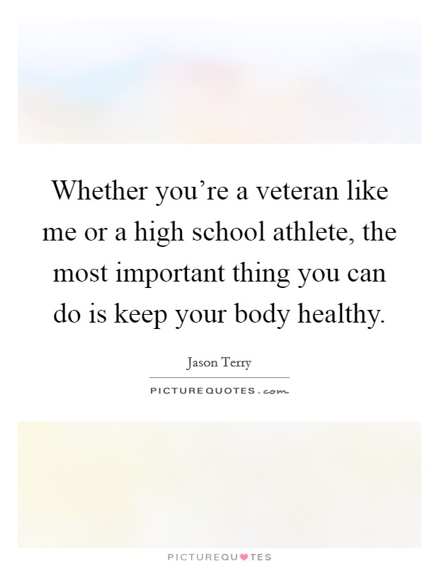 Whether you're a veteran like me or a high school athlete, the most important thing you can do is keep your body healthy Picture Quote #1