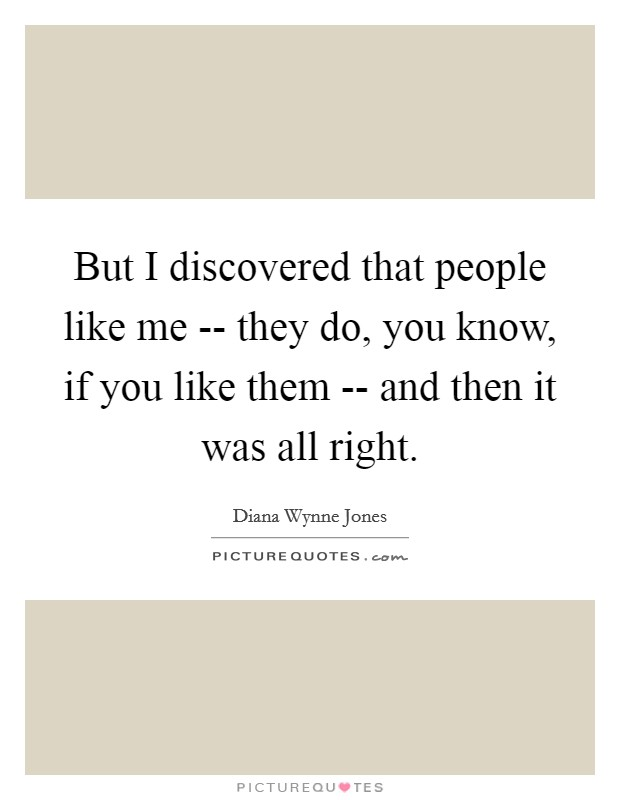 But I discovered that people like me -- they do, you know, if you like them -- and then it was all right Picture Quote #1