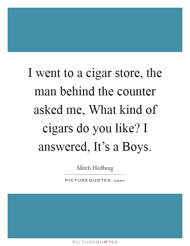 I went to a cigar store, the man behind the counter asked me, What kind of cigars do you like? I answered, It's a Boys Picture Quote #1