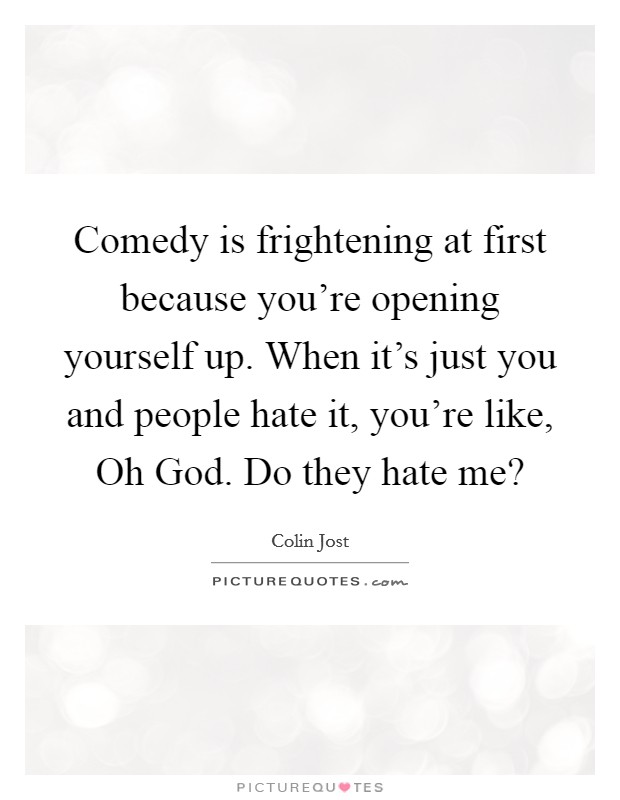 Comedy is frightening at first because you're opening yourself up. When it's just you and people hate it, you're like, Oh God. Do they hate me? Picture Quote #1