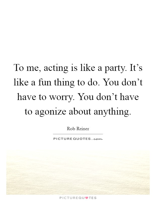 To me, acting is like a party. It's like a fun thing to do. You don't have to worry. You don't have to agonize about anything Picture Quote #1