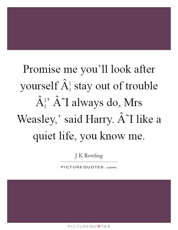Promise me you'll look after yourself ¦ stay out of trouble ¦' ˜I always do, Mrs Weasley,' said Harry. ˜I like a quiet life, you know me Picture Quote #1