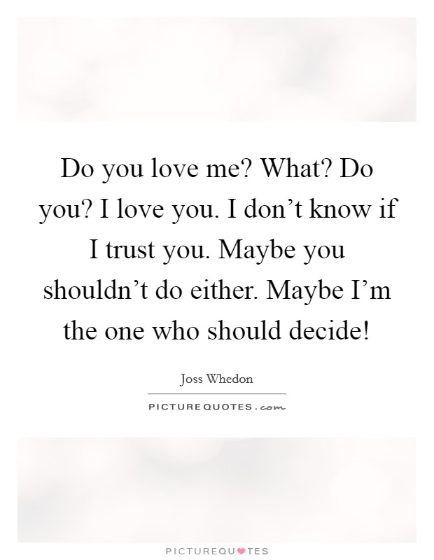Do you love me? What? Do you? I love you. I don't know if I trust you. Maybe you shouldn't do either. Maybe I'm the one who should decide! Picture Quote #1