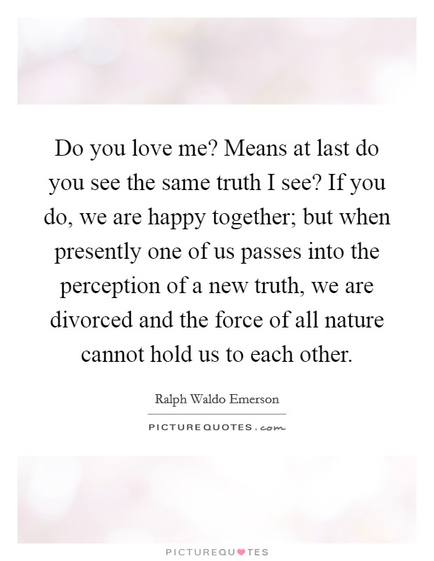 Do you love me? Means at last do you see the same truth I see? If you do, we are happy together; but when presently one of us passes into the perception of a new truth, we are divorced and the force of all nature cannot hold us to each other Picture Quote #1