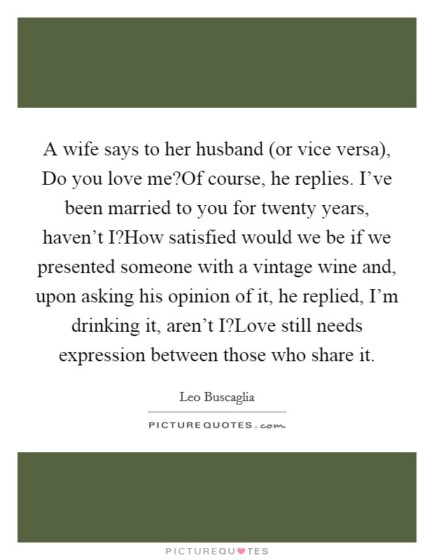 A wife says to her husband (or vice versa), Do you love me?Of course, he replies. I've been married to you for twenty years, haven't I?How satisfied would we be if we presented someone with a vintage wine and, upon asking his opinion of it, he replied, I'm drinking it, aren't I?Love still needs expression between those who share it Picture Quote #1